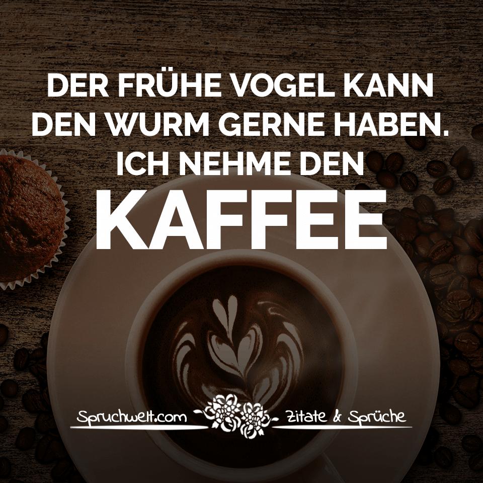Schön Kaffee Sprüche Galerie Von Der Frühe Vogel Kann Den Wurm Gerne