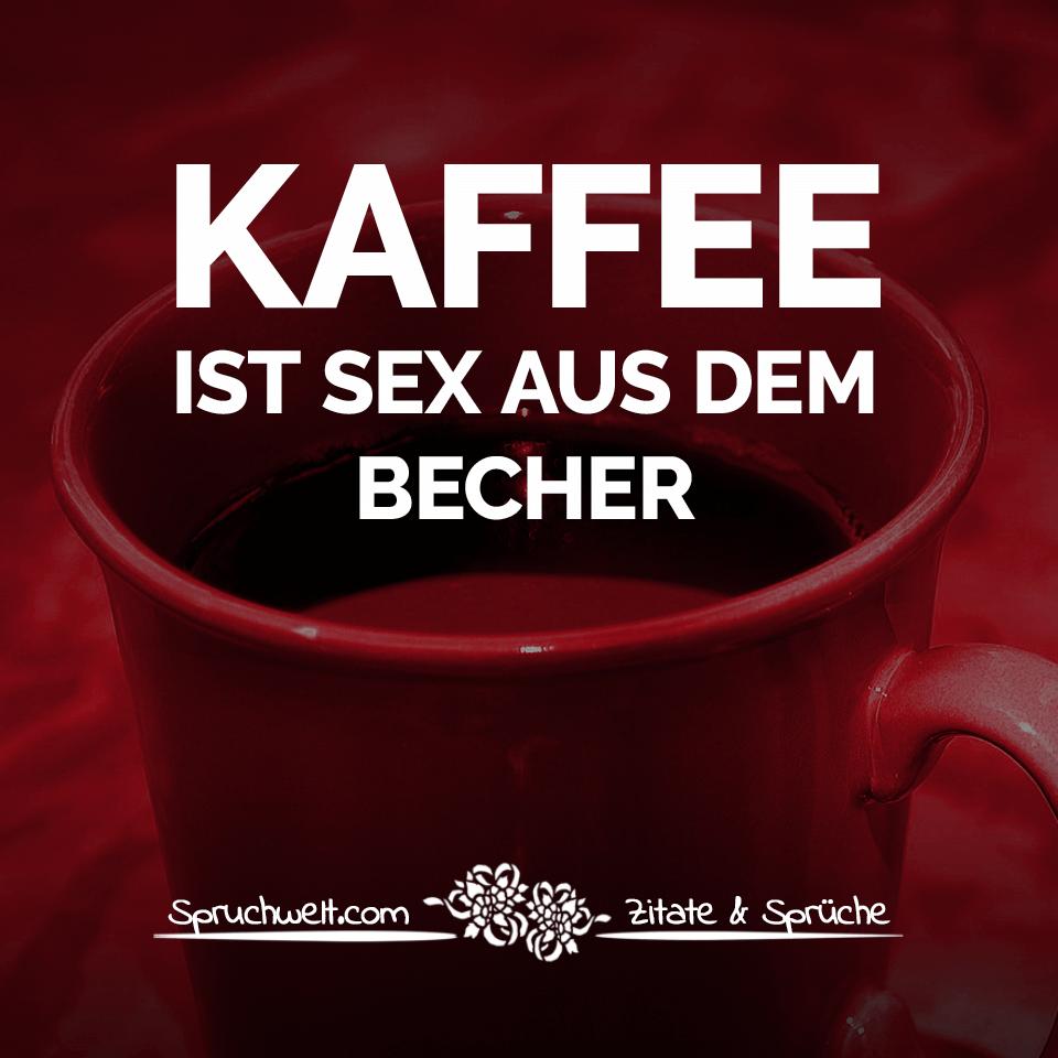 Kaffee Ist Sex Aus Dem Becher Lustige Kaffee Sprüche