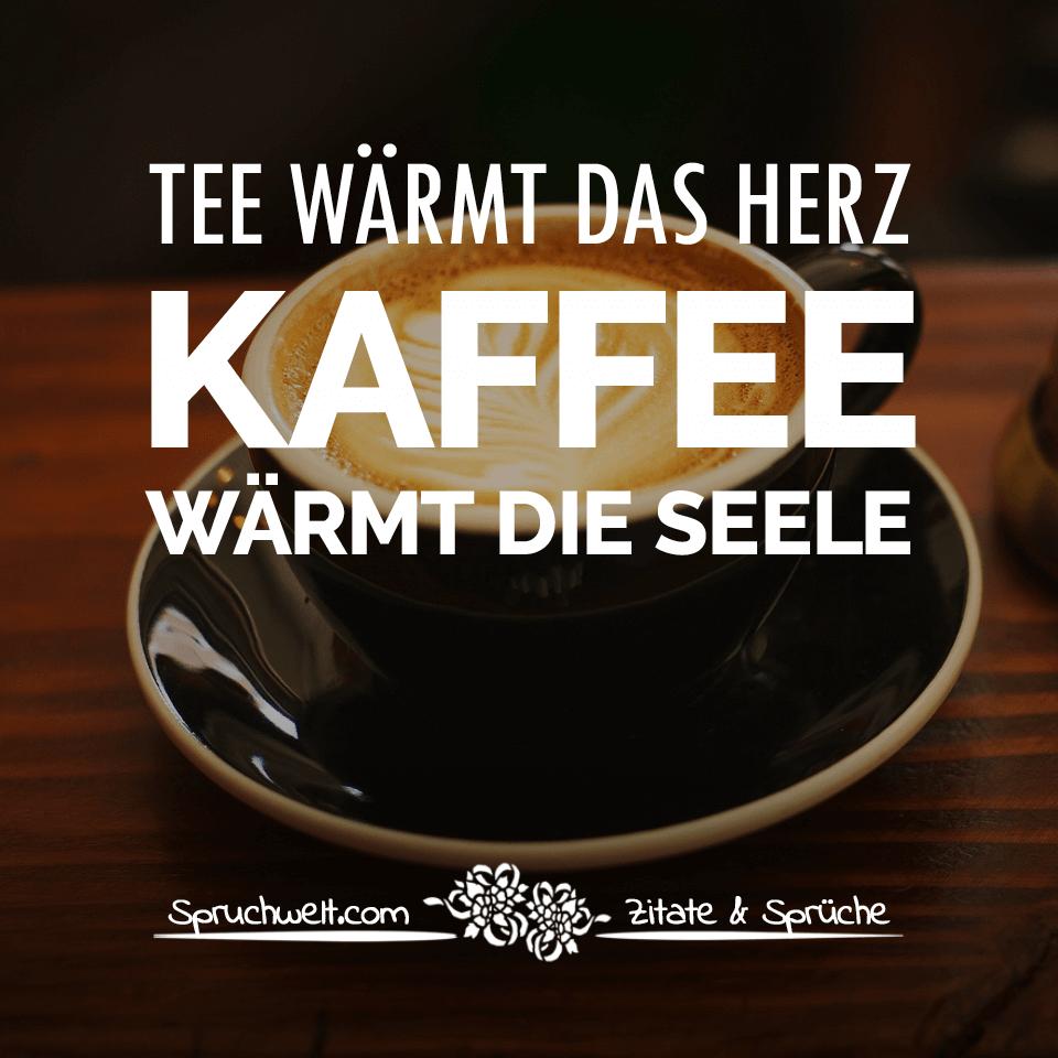 Tee wärmt das Herz. Kaffee wärmt die Seele   Schöne Kaffee Sprüche
